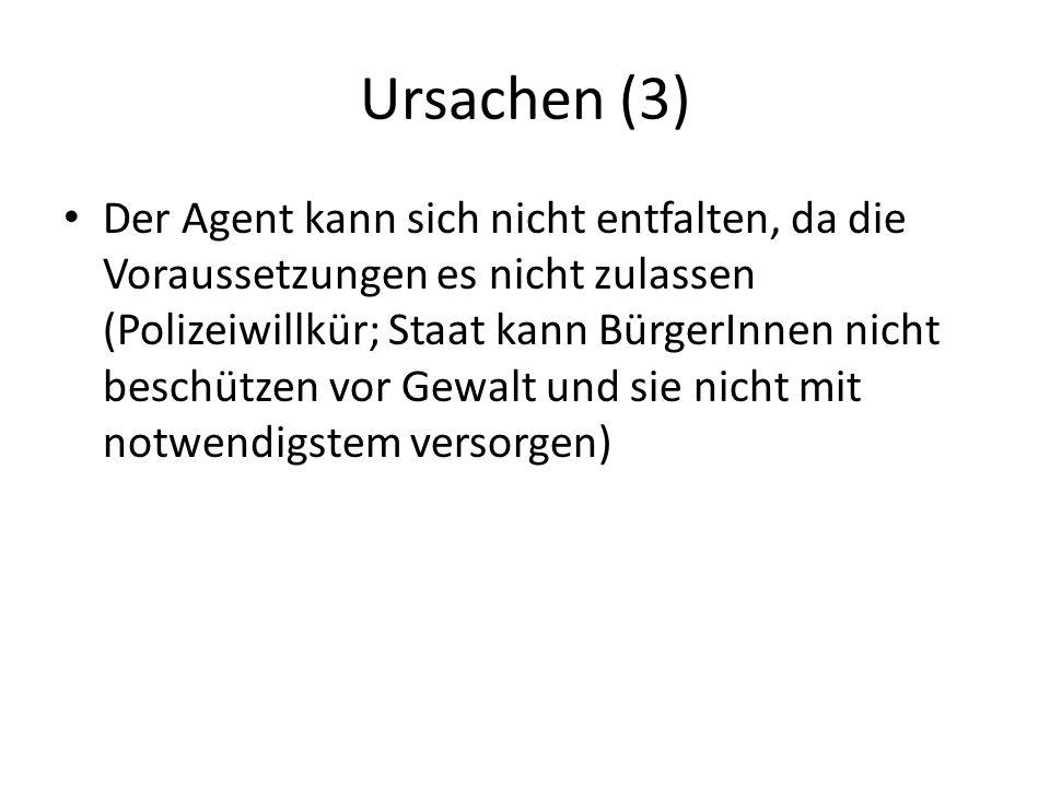 Ursachen (3) Der Agent kann sich nicht entfalten, da die Voraussetzungen es nicht zulassen (Polizeiwillkür; Staat kann BürgerInnen nicht beschützen vo