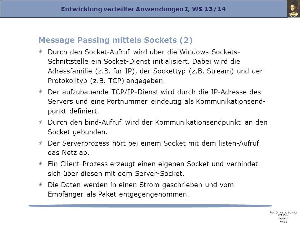 Entwicklung verteilter Anwendungen I, WS 13/14 Prof. Dr. Herrad Schmidt WS 13/14 Kapitel 4 Folie 3 Message Passing mittels Sockets (2) Durch den Socke
