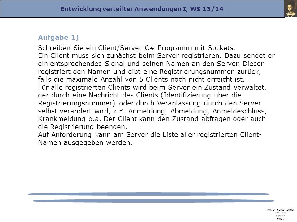 Entwicklung verteilter Anwendungen I, WS 13/14 Prof. Dr. Herrad Schmidt WS 13/14 Kapitel 4 Folie 7 Aufgabe 1) Schreiben Sie ein Client/Server-C#-Progr