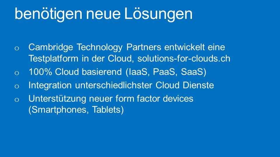 benötigen neue Lösungen o Cambridge Technology Partners entwickelt eine Testplatform in der Cloud, solutions-for-clouds.ch o 100% Cloud basierend (Iaa