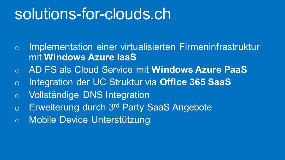 solutions-for-clouds.ch o Implementation einer virtualisierten Firmeninfrastruktur mit Windows Azure IaaS o AD FS als Cloud Service mit Windows Azure