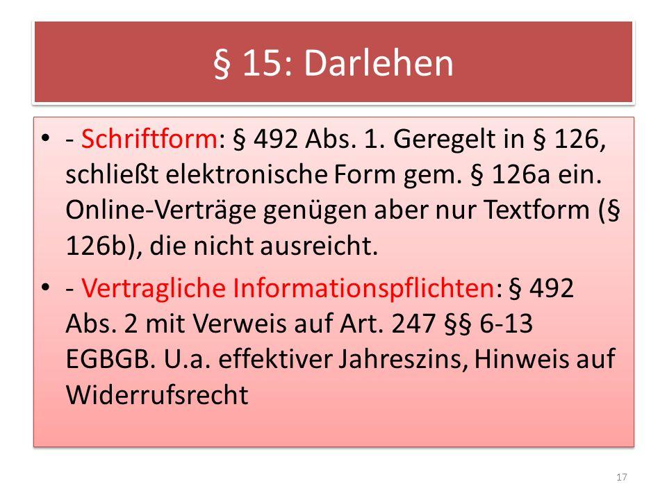 § 15: Darlehen - Schriftform: § 492 Abs.1. Geregelt in § 126, schließt elektronische Form gem.