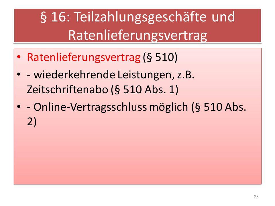 § 16: Teilzahlungsgeschäfte und Ratenlieferungsvertrag Ratenlieferungsvertrag (§ 510) - wiederkehrende Leistungen, z.B.