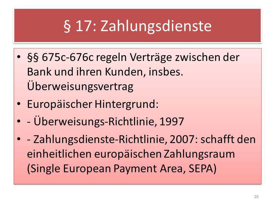 § 17: Zahlungsdienste §§ 675c-676c regeln Verträge zwischen der Bank und ihren Kunden, insbes.