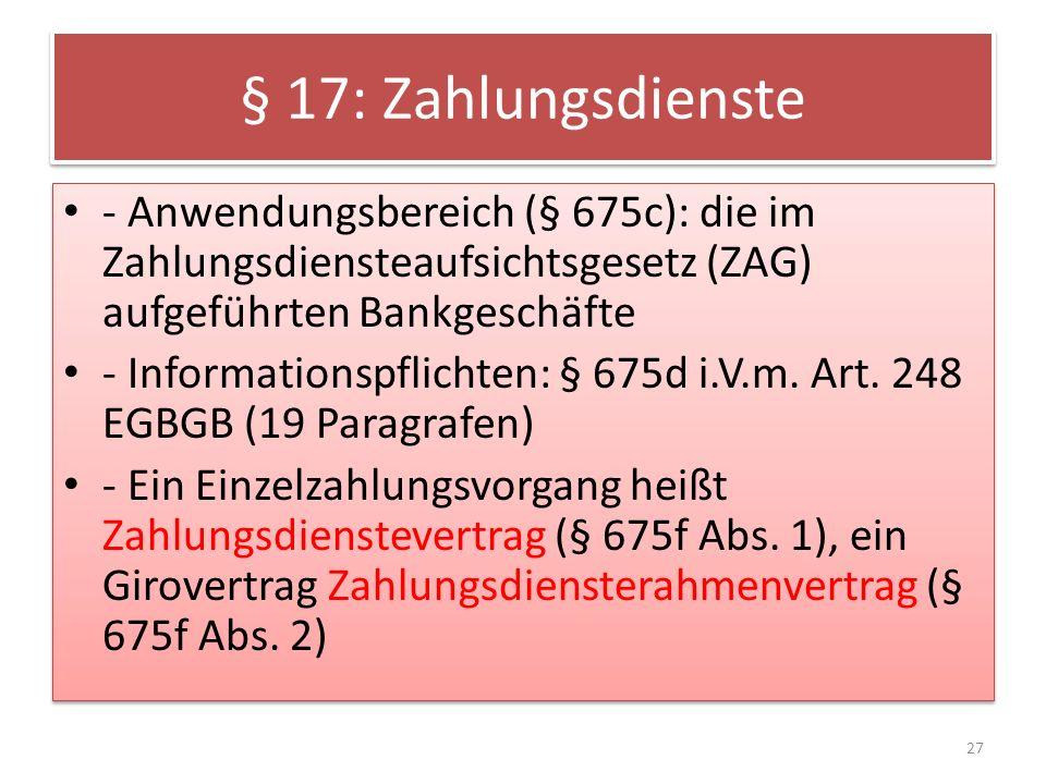 § 17: Zahlungsdienste - Anwendungsbereich (§ 675c): die im Zahlungsdiensteaufsichtsgesetz (ZAG) aufgeführten Bankgeschäfte - Informationspflichten: § 675d i.V.m.