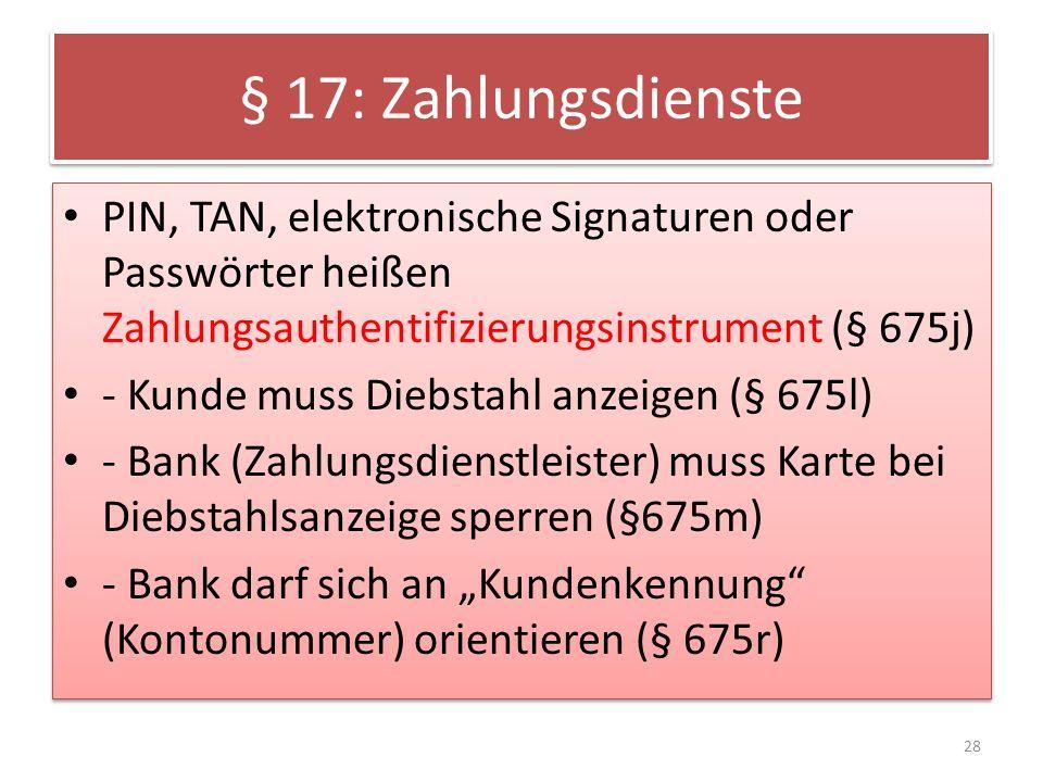 § 17: Zahlungsdienste PIN, TAN, elektronische Signaturen oder Passwörter heißen Zahlungsauthentifizierungsinstrument (§ 675j) - Kunde muss Diebstahl anzeigen (§ 675l) - Bank (Zahlungsdienstleister) muss Karte bei Diebstahlsanzeige sperren (§675m) - Bank darf sich an Kundenkennung (Kontonummer) orientieren (§ 675r) PIN, TAN, elektronische Signaturen oder Passwörter heißen Zahlungsauthentifizierungsinstrument (§ 675j) - Kunde muss Diebstahl anzeigen (§ 675l) - Bank (Zahlungsdienstleister) muss Karte bei Diebstahlsanzeige sperren (§675m) - Bank darf sich an Kundenkennung (Kontonummer) orientieren (§ 675r) 28