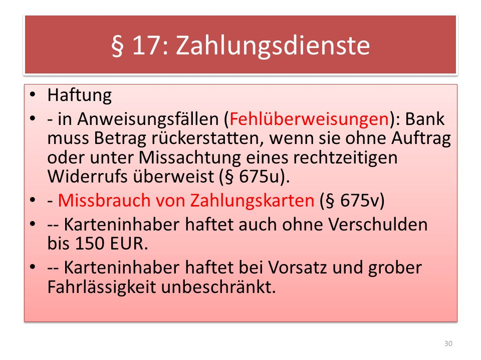 § 17: Zahlungsdienste Haftung - in Anweisungsfällen (Fehlüberweisungen): Bank muss Betrag rückerstatten, wenn sie ohne Auftrag oder unter Missachtung eines rechtzeitigen Widerrufs überweist (§ 675u).