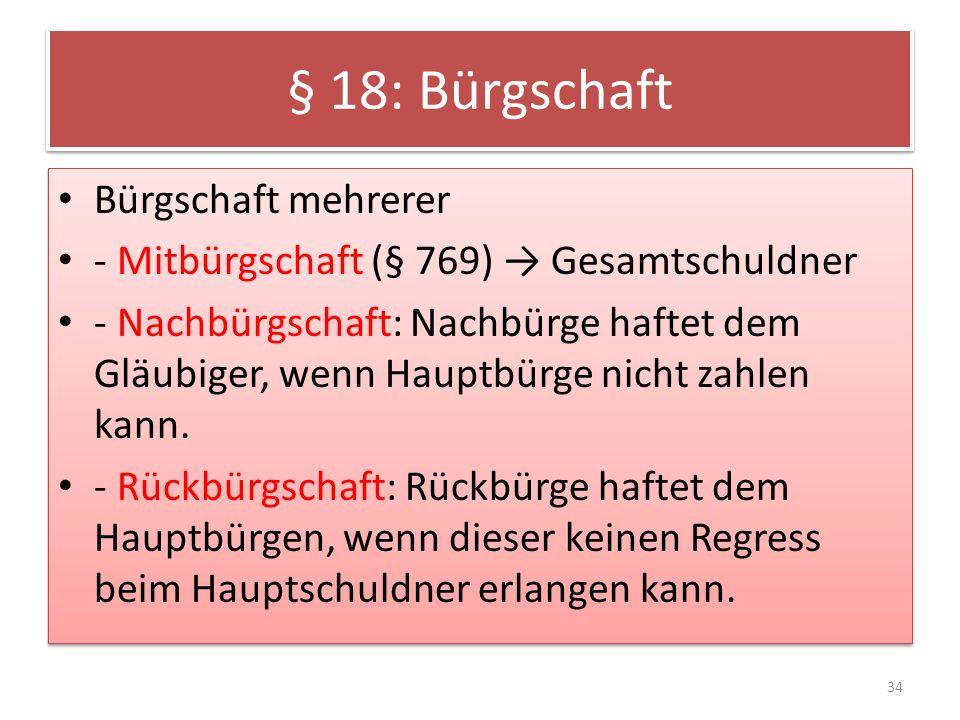 § 18: Bürgschaft Bürgschaft mehrerer - Mitbürgschaft (§ 769) Gesamtschuldner - Nachbürgschaft: Nachbürge haftet dem Gläubiger, wenn Hauptbürge nicht zahlen kann.