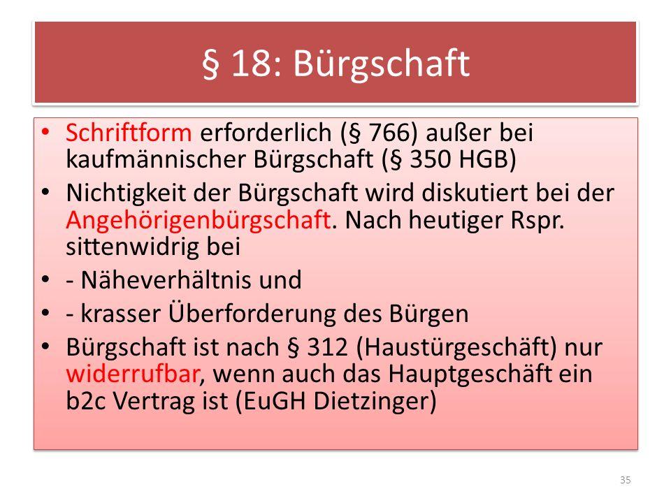§ 18: Bürgschaft Schriftform erforderlich (§ 766) außer bei kaufmännischer Bürgschaft (§ 350 HGB) Nichtigkeit der Bürgschaft wird diskutiert bei der Angehörigenbürgschaft.