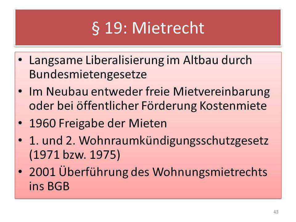 § 19: Mietrecht Langsame Liberalisierung im Altbau durch Bundesmietengesetze Im Neubau entweder freie Mietvereinbarung oder bei öffentlicher Förderung Kostenmiete 1960 Freigabe der Mieten 1.