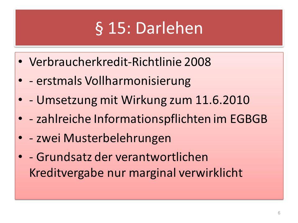 § 15: Darlehen Verbraucherkredit-Richtlinie 2008 - erstmals Vollharmonisierung - Umsetzung mit Wirkung zum 11.6.2010 - zahlreiche Informationspflichten im EGBGB - zwei Musterbelehrungen - Grundsatz der verantwortlichen Kreditvergabe nur marginal verwirklicht Verbraucherkredit-Richtlinie 2008 - erstmals Vollharmonisierung - Umsetzung mit Wirkung zum 11.6.2010 - zahlreiche Informationspflichten im EGBGB - zwei Musterbelehrungen - Grundsatz der verantwortlichen Kreditvergabe nur marginal verwirklicht 6