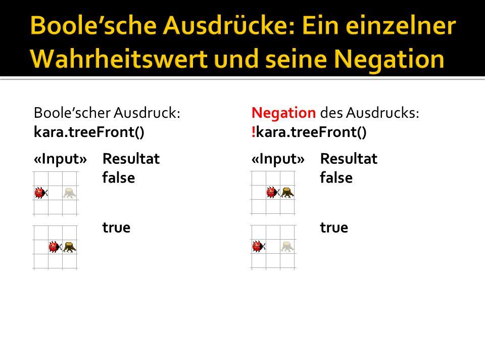 «Input» Boolescher Ausdruck: kara.treeFront() Resultat false true «Input» Negation des Ausdrucks: !kara.treeFront() Resultat false true