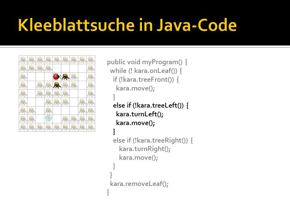 public void myProgram() { while (! kara.onLeaf()) { if (!kara.treeFront()) { kara.move(); } else if (!kara.treeLeft()) { kara.turnLeft(); kara.move();