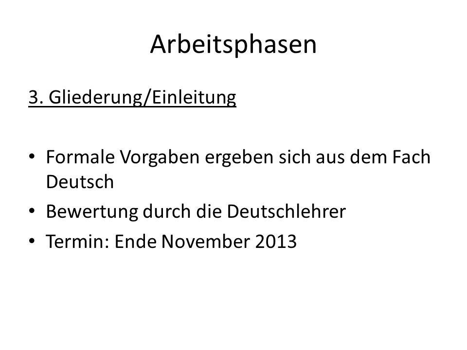 Arbeitsphasen 3. Gliederung/Einleitung Formale Vorgaben ergeben sich aus dem Fach Deutsch Bewertung durch die Deutschlehrer Termin: Ende November 2013