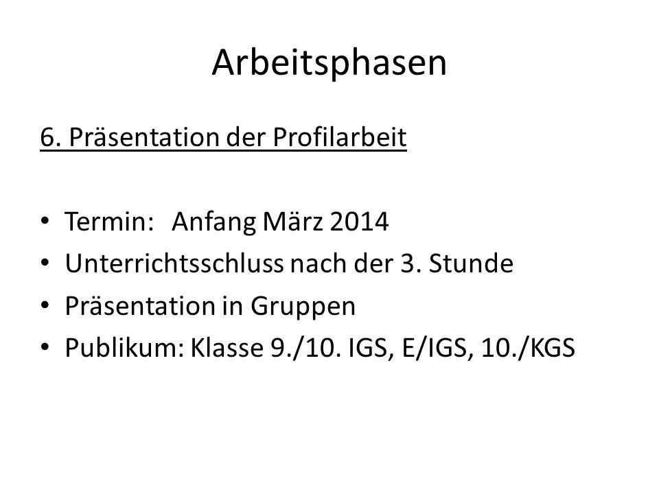 Arbeitsphasen 6. Präsentation der Profilarbeit Termin:Anfang März 2014 Unterrichtsschluss nach der 3. Stunde Präsentation in Gruppen Publikum: Klasse