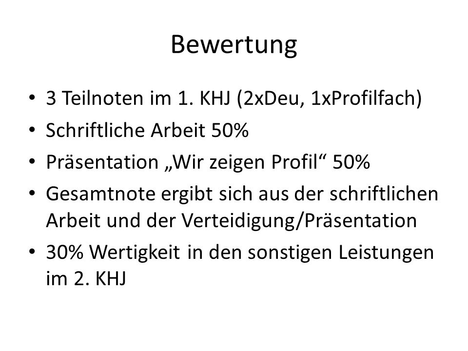 Bewertung 3 Teilnoten im 1. KHJ (2xDeu, 1xProfilfach) Schriftliche Arbeit 50% Präsentation Wir zeigen Profil 50% Gesamtnote ergibt sich aus der schrif