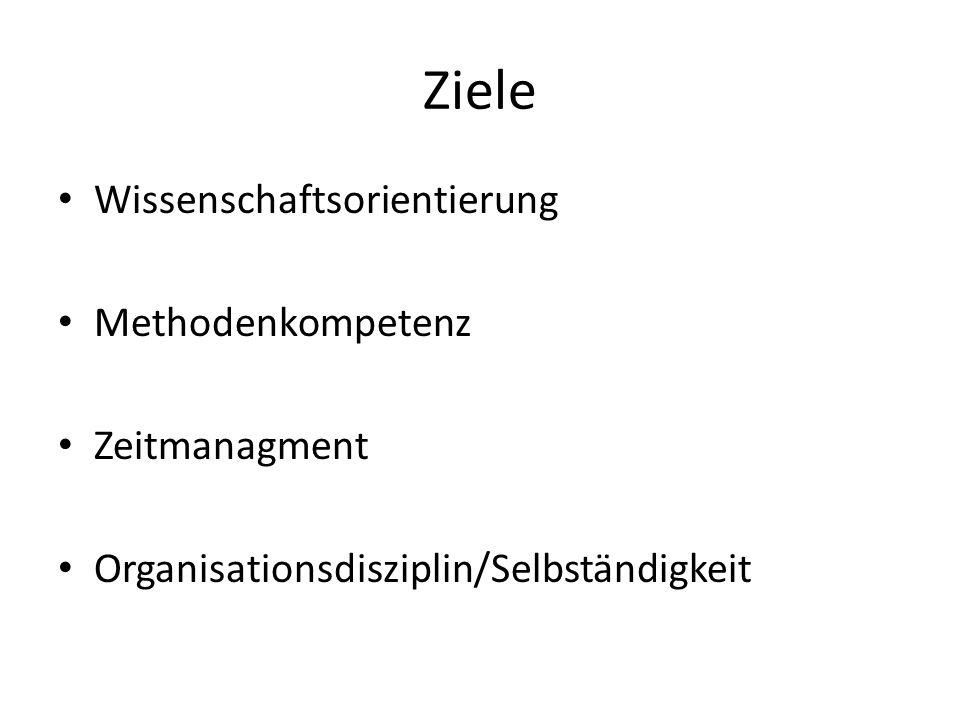 Ziele Wissenschaftsorientierung Methodenkompetenz Zeitmanagment Organisationsdisziplin/Selbständigkeit