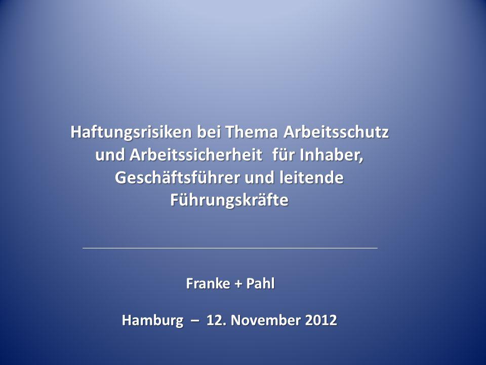 Haftungsrisiken bei Thema Arbeitsschutz und Arbeitssicherheit für Inhaber, Geschäftsführer und leitende Führungskräfte Franke + Pahl Hamburg – 12. Nov