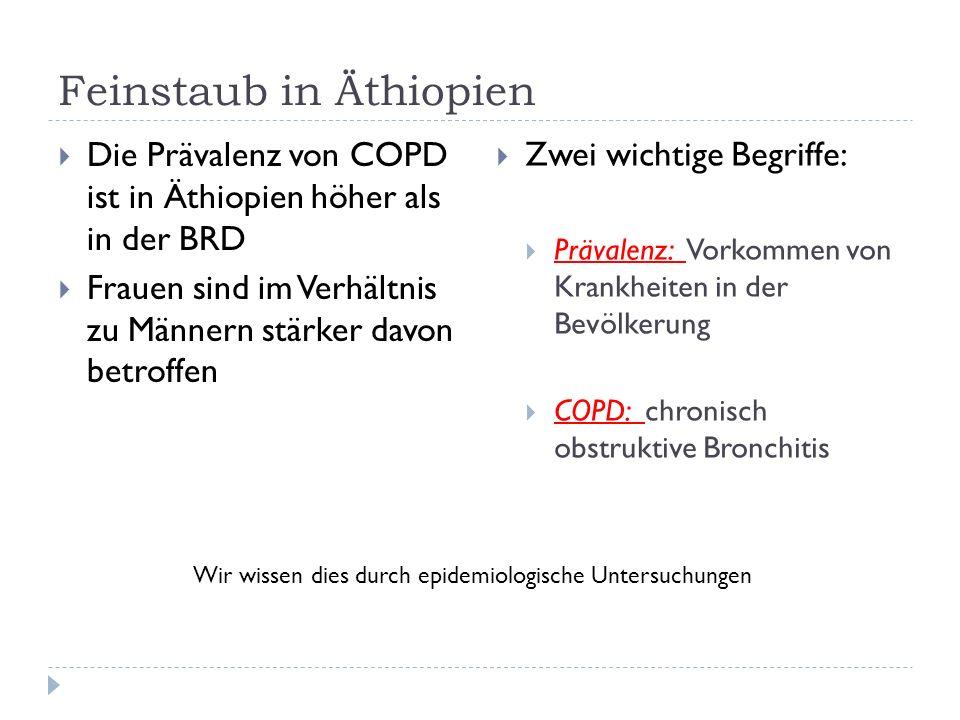Die Prävalenz von COPD ist in Äthiopien höher als in der BRD Frauen sind im Verhältnis zu Männern stärker davon betroffen Zwei wichtige Begriffe: Prävalenz: Vorkommen von Krankheiten in der Bevölkerung COPD: chronisch obstruktive Bronchitis Wir wissen dies durch epidemiologische Untersuchungen