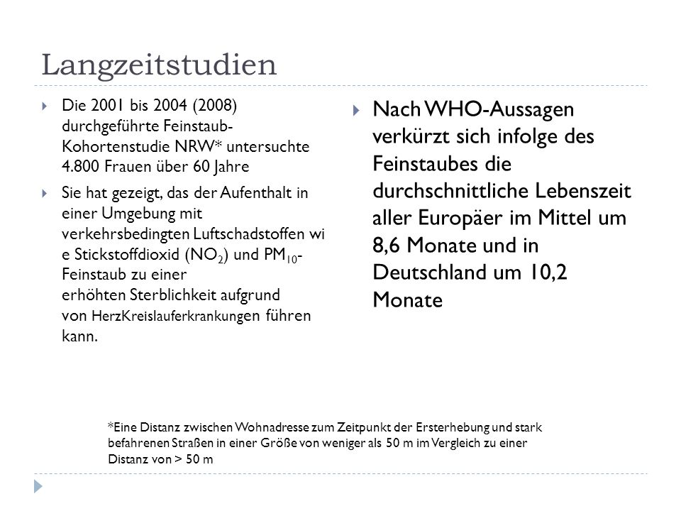 Langzeitstudien Die 2001 bis 2004 (2008) durchgeführte Feinstaub- Kohortenstudie NRW* untersuchte 4.800 Frauen über 60 Jahre Sie hat gezeigt, das der Aufenthalt in einer Umgebung mit verkehrsbedingten Luftschadstoffen wi e Stickstoffdioxid (NO 2 ) und PM 10 - Feinstaub zu einer erhöhten Sterblichkeit aufgrund von HerzKreislauferkrankung en führen kann.