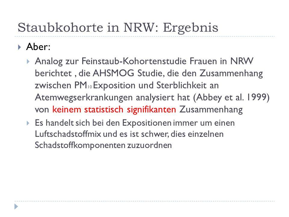 Staubkohorte in NRW: Ergebnis Aber: Analog zur Feinstaub-Kohortenstudie Frauen in NRW berichtet, die AHSMOG Studie, die den Zusammenhang zwischen PM 10 Exposition und Sterblichkeit an Atemwegserkrankungen analysiert hat (Abbey et al.