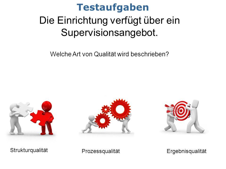Die Einrichtung verfügt über ein Supervisionsangebot. Welche Art von Qualität wird beschrieben? Strukturqualität ProzessqualitätErgebnisqualität Testa