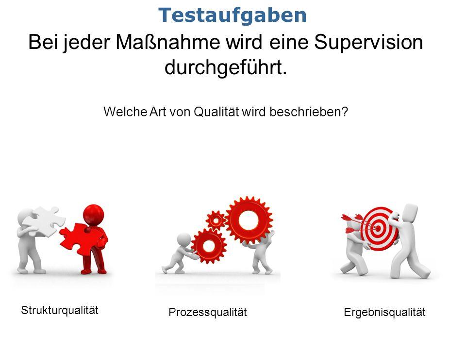 Bei jeder Maßnahme wird eine Supervision durchgeführt. Welche Art von Qualität wird beschrieben? Strukturqualität ProzessqualitätErgebnisqualität Test