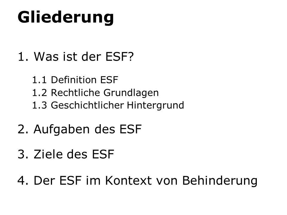 Gliederung 1. Was ist der ESF? 1.1 Definition ESF 1.2 Rechtliche Grundlagen 1.3 Geschichtlicher Hintergrund 2. Aufgaben des ESF 3. Ziele des ESF 4. De