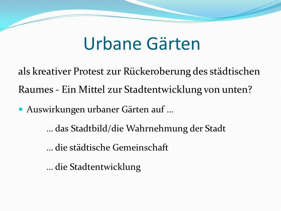 Urbane Gärten als kreativer Protest zur Rückeroberung des städtischen Raumes - Ein Mittel zur Stadtentwicklung von unten? Auswirkungen urbaner Gärten