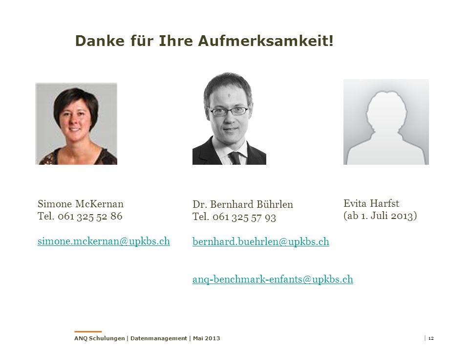 Danke für Ihre Aufmerksamkeit! | 12ANQ Schulungen | Datenmanagement | Mai 2013 Dr. Bernhard Bührlen Tel. 061 325 57 93 bernhard.buehrlen@upkbs.ch anq-