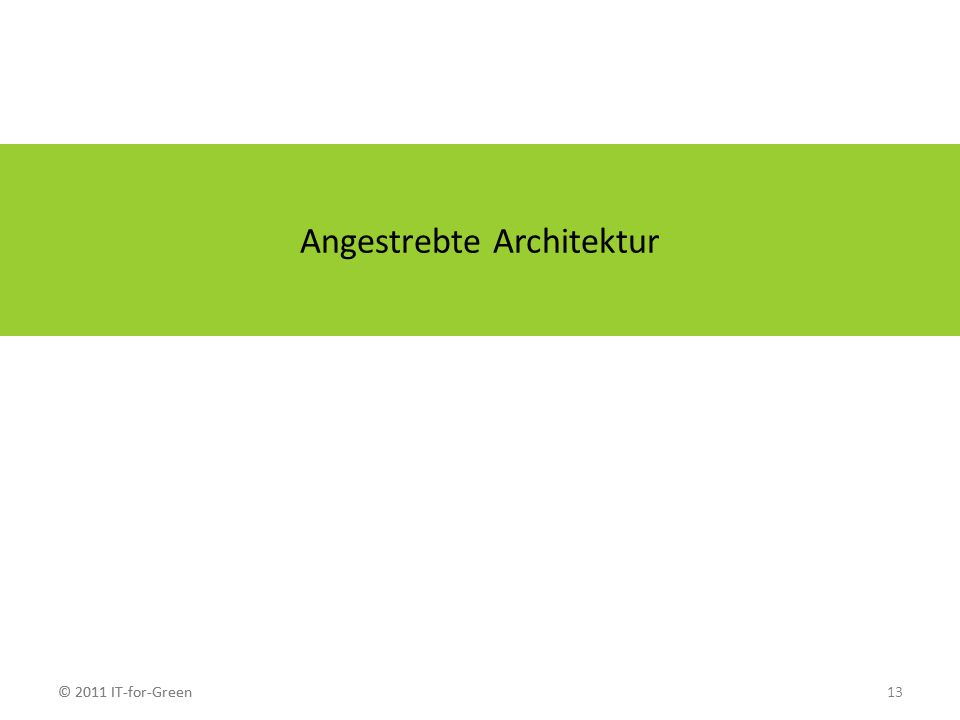 © 2011 IT-for-Green13© 2011 IT-for-Green Angestrebte Architektur