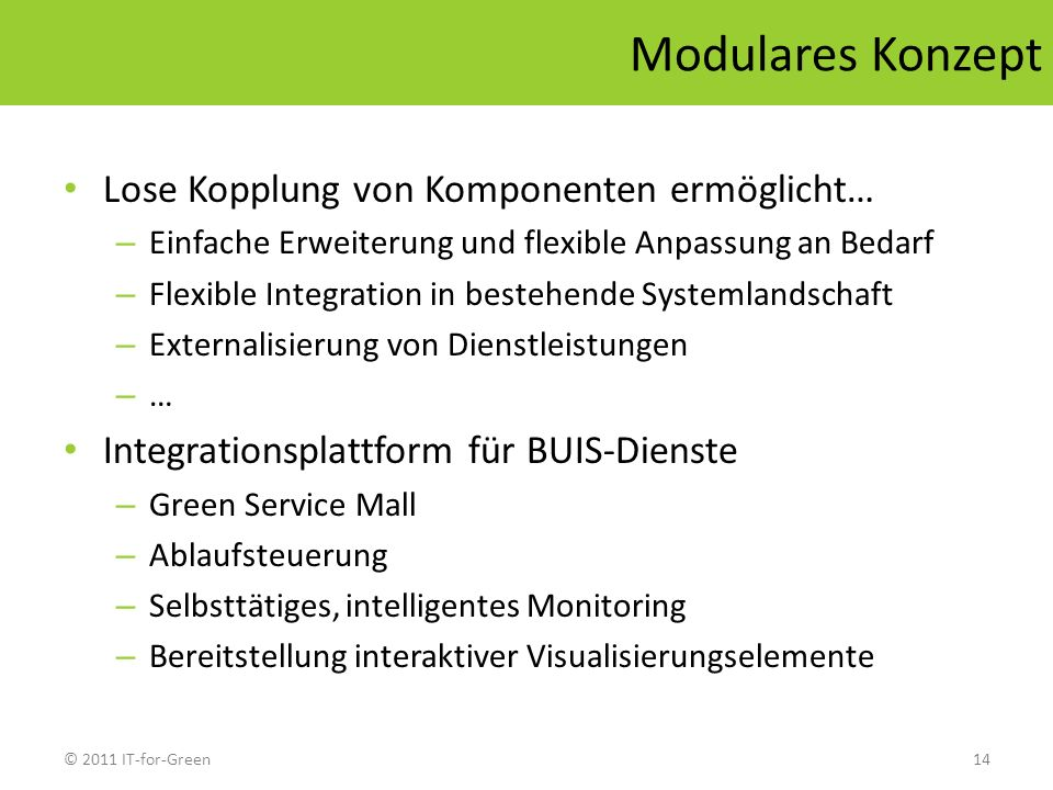 © 2011 IT-for-Green14 Modulares Konzept Lose Kopplung von Komponenten ermöglicht… – Einfache Erweiterung und flexible Anpassung an Bedarf – Flexible I