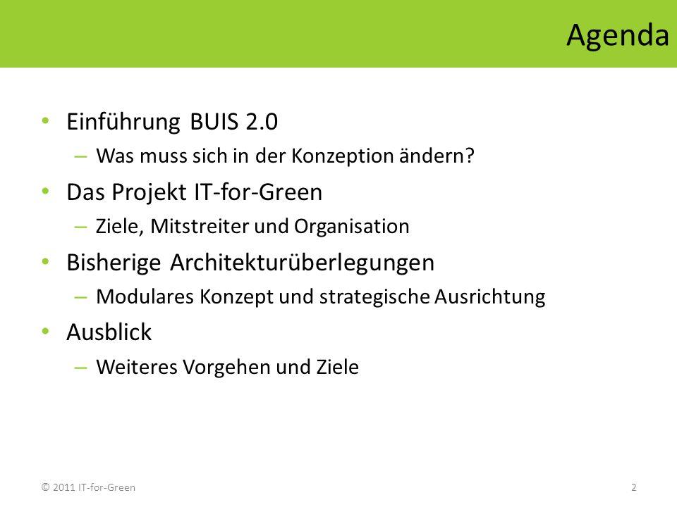© 2011 IT-for-Green2 Agenda Einführung BUIS 2.0 – Was muss sich in der Konzeption ändern? Das Projekt IT-for-Green – Ziele, Mitstreiter und Organisati