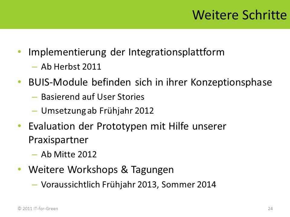 © 2011 IT-for-Green24 Weitere Schritte Implementierung der Integrationsplattform – Ab Herbst 2011 BUIS-Module befinden sich in ihrer Konzeptionsphase