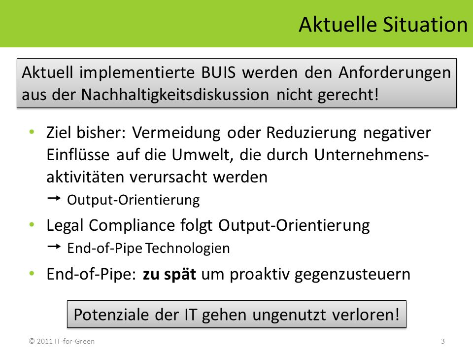 © 2011 IT-for-Green3 Aktuelle Situation Ziel bisher: Vermeidung oder Reduzierung negativer Einflüsse auf die Umwelt, die durch Unternehmens- aktivität