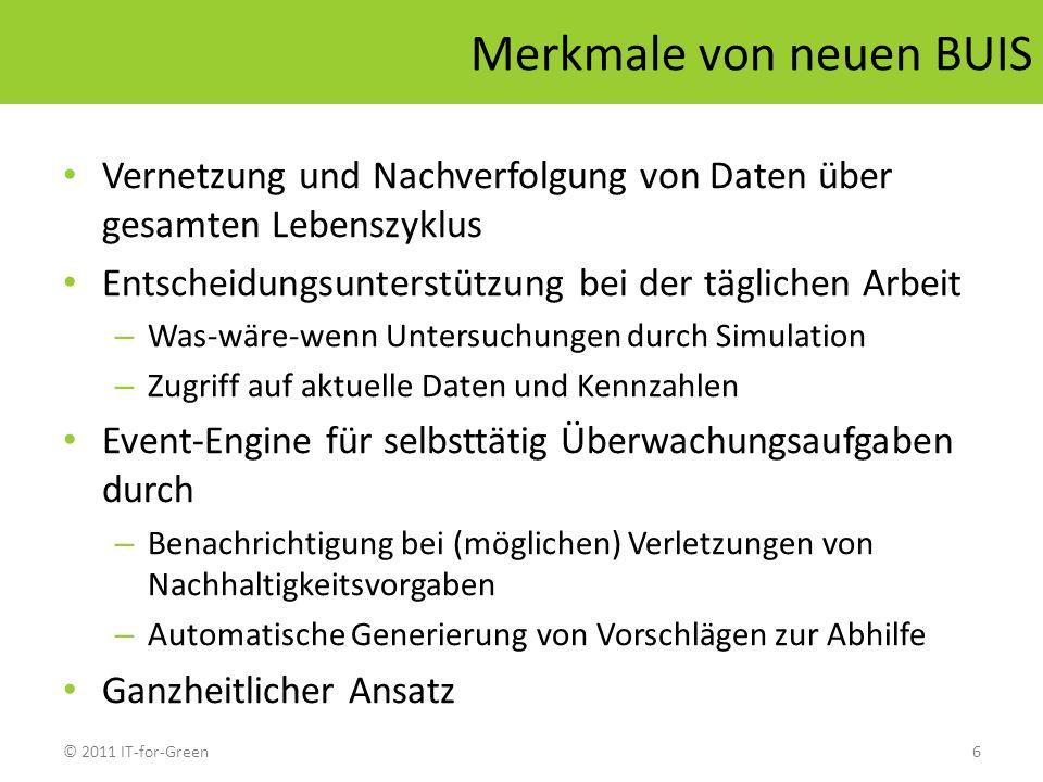 © 2011 IT-for-Green6 Merkmale von neuen BUIS Vernetzung und Nachverfolgung von Daten über gesamten Lebenszyklus Entscheidungsunterstützung bei der täg