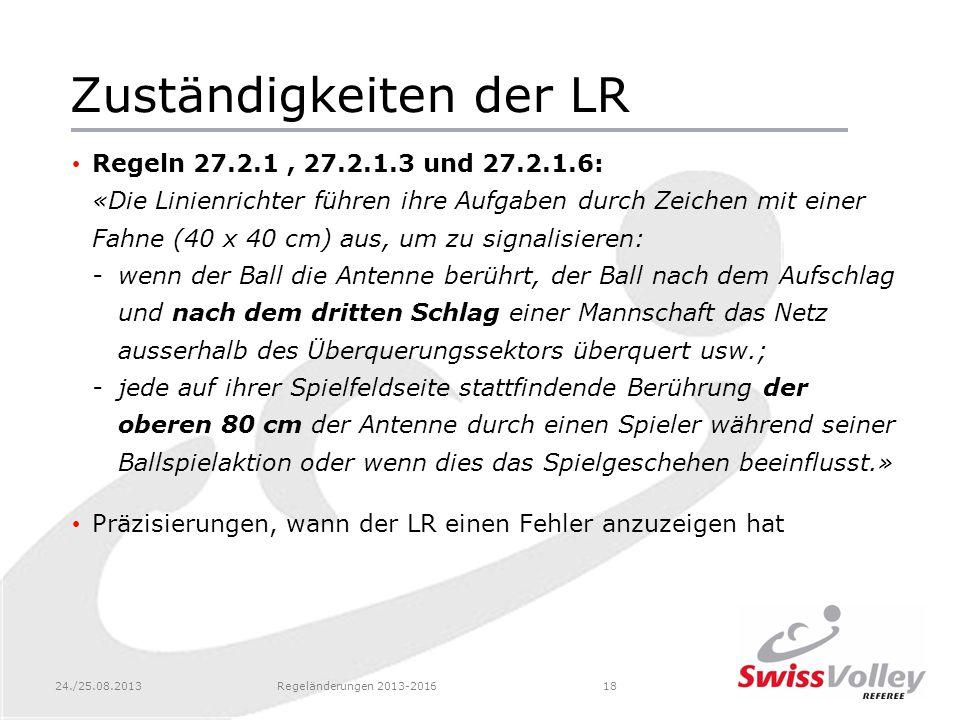 24./25.08.2013Regeländerungen 2013-201618 Zuständigkeiten der LR Regeln 27.2.1, 27.2.1.3 und 27.2.1.6: «Die Linienrichter führen ihre Aufgaben durch Z