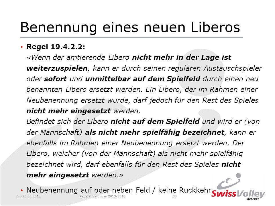 24./25.08.2013Regeländerungen 2013-201633 Benennung eines neuen Liberos Regel 19.4.2.2: «Wenn der amtierende Libero nicht mehr in der Lage ist weiterz