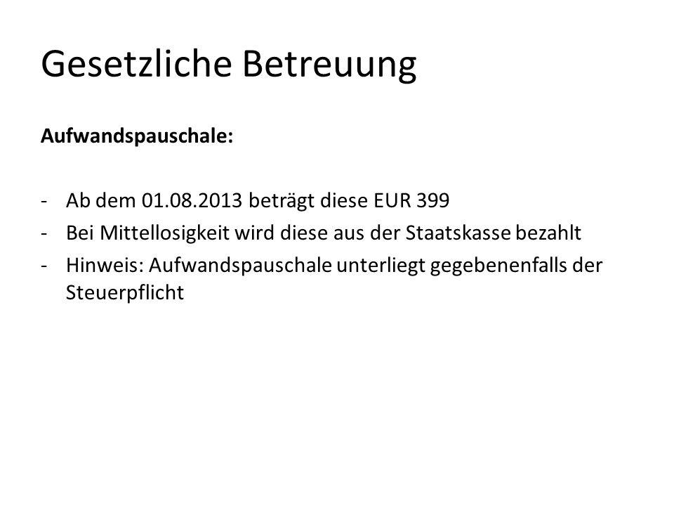 Gesetzliche Betreuung Aufwandspauschale: -Ab dem 01.08.2013 beträgt diese EUR 399 -Bei Mittellosigkeit wird diese aus der Staatskasse bezahlt -Hinweis