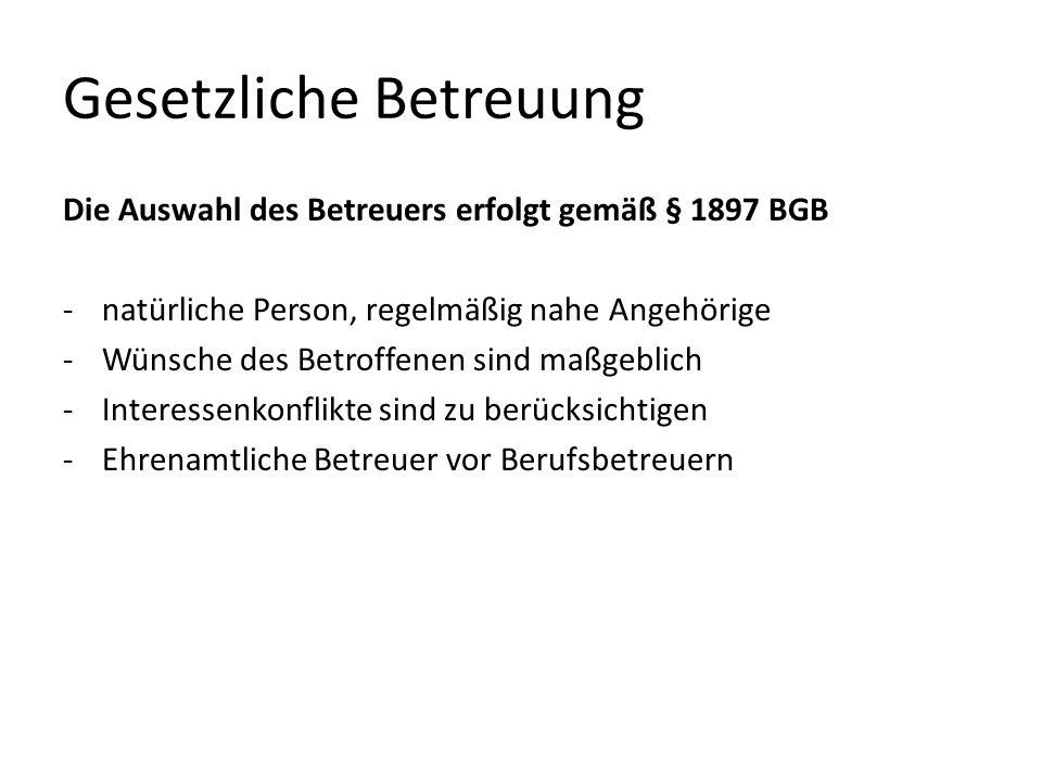 Gesetzliche Betreuung Die Auswahl des Betreuers erfolgt gemäß § 1897 BGB -natürliche Person, regelmäßig nahe Angehörige -Wünsche des Betroffenen sind