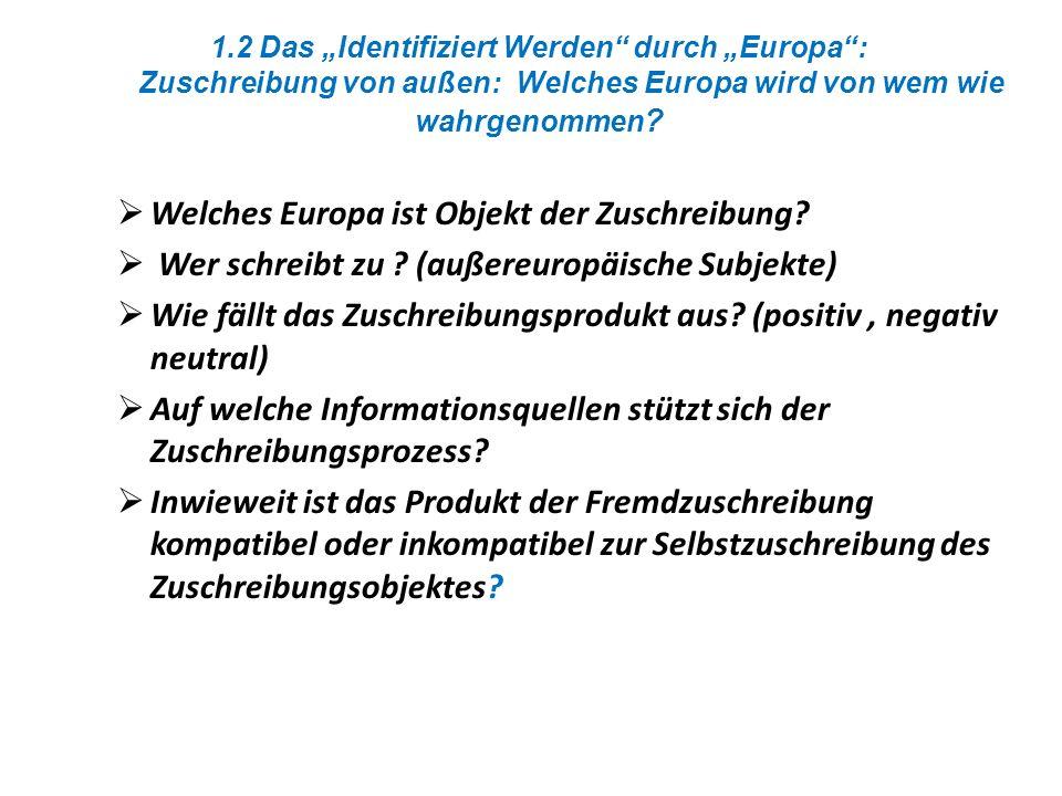 1.2 Das Identifiziert Werden durch Europa: Zuschreibung von außen: Welches Europa wird von wem wie wahrgenommen ? Welches Europa ist Objekt der Zuschr