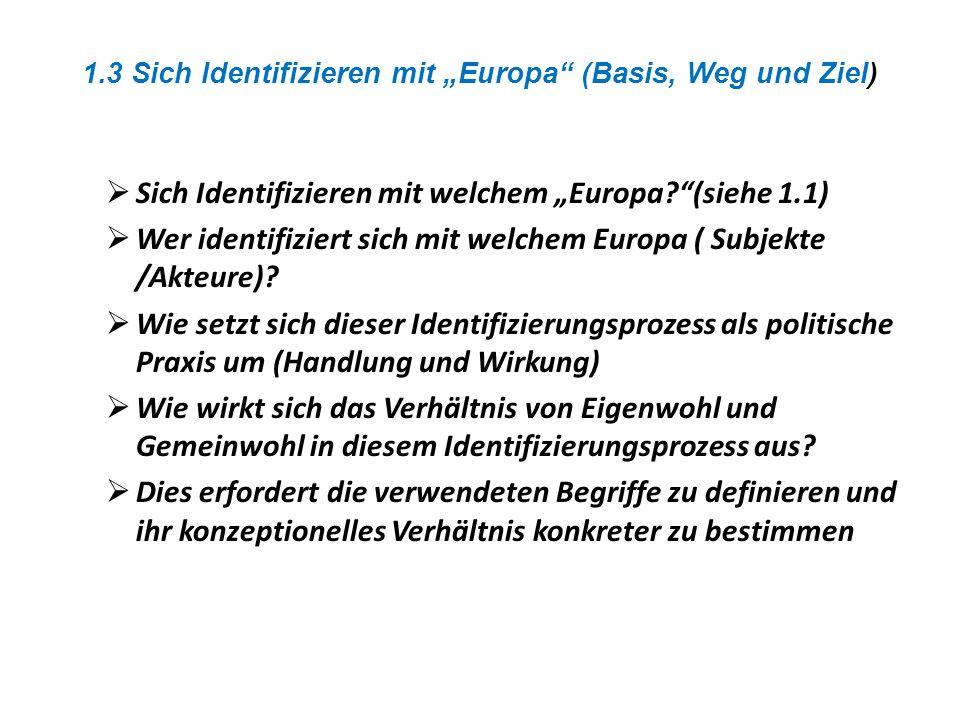 1.3 Sich Identifizieren mit Europa (Basis, Weg und Ziel) Sich Identifizieren mit welchem Europa?(siehe 1.1) Wer identifiziert sich mit welchem Europa