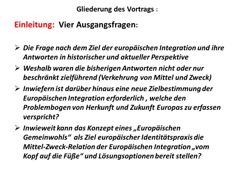 Gliederung des Vortrags : Einleitung: Vier Ausgangsfragen : Die Frage nach dem Ziel der europäischen Integration und ihre Antworten in historischer un