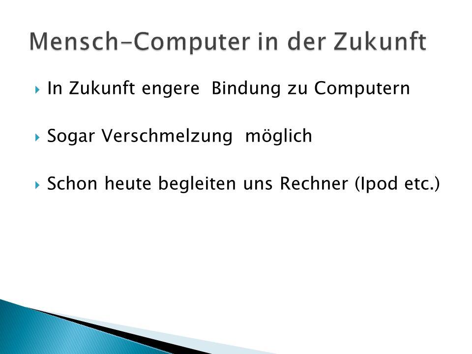 In Zukunft engere Bindung zu Computern Sogar Verschmelzung möglich Schon heute begleiten uns Rechner (Ipod etc.)