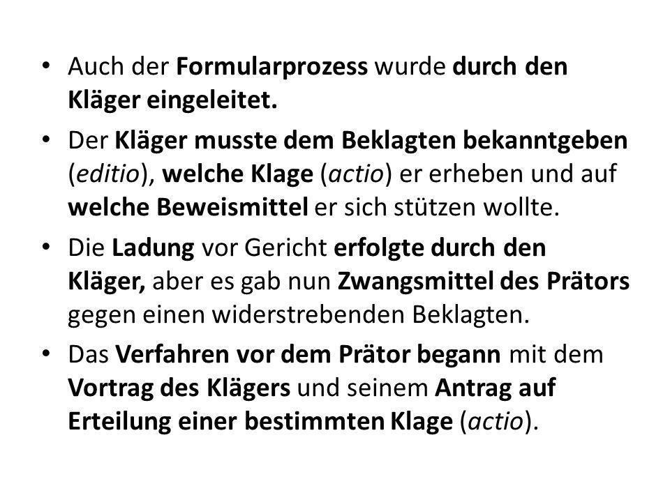 Auch der Formularprozess wurde durch den Kläger eingeleitet. Der Kläger musste dem Beklagten bekanntgeben (editio), welche Klage (actio) er erheben un