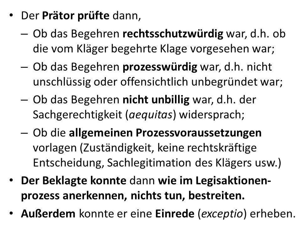 Der Prätor prüfte dann, – Ob das Begehren rechtsschutzwürdig war, d.h. ob die vom Kläger begehrte Klage vorgesehen war; – Ob das Begehren prozesswürdi