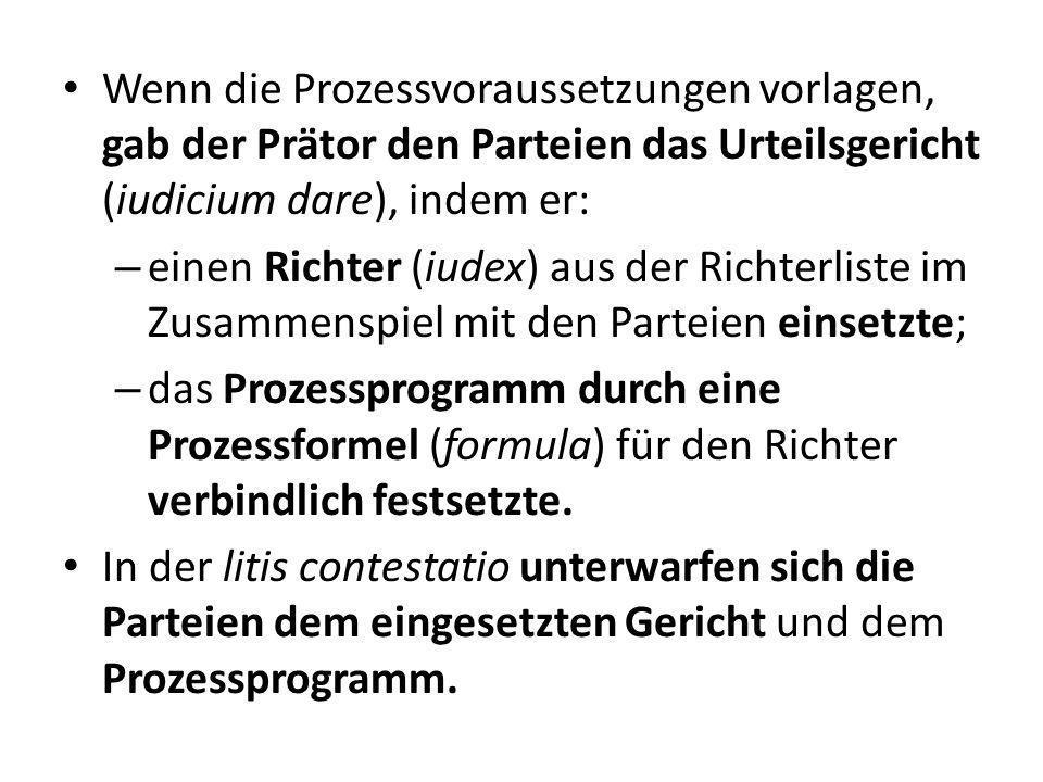 Wenn die Prozessvoraussetzungen vorlagen, gab der Prätor den Parteien das Urteilsgericht (iudicium dare), indem er: – einen Richter (iudex) aus der Ri