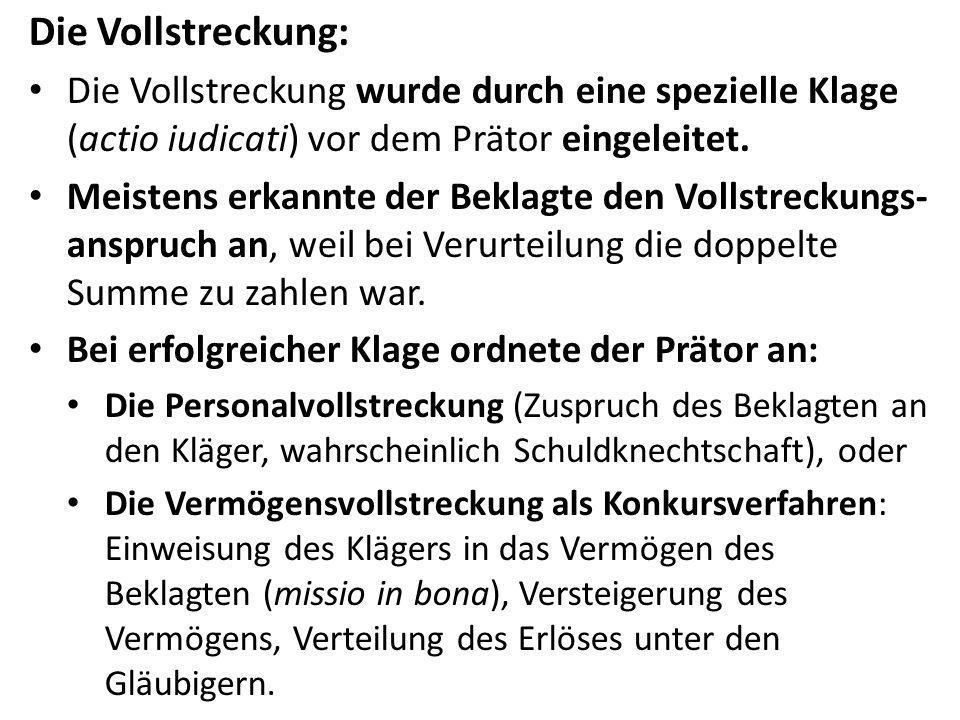 Die Vollstreckung: Die Vollstreckung wurde durch eine spezielle Klage (actio iudicati) vor dem Prätor eingeleitet. Meistens erkannte der Beklagte den