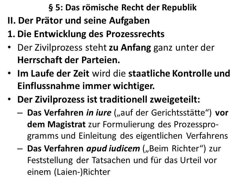 § 5: Das römische Recht der Republik II. Der Prätor und seine Aufgaben 1.Die Entwicklung des Prozessrechts Der Zivilprozess steht zu Anfang ganz unter