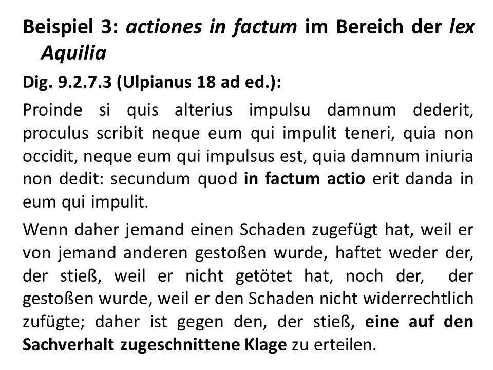 Beispiel 3: actiones in factum im Bereich der lex Aquilia Dig. 9.2.7.3 (Ulpianus 18 ad ed.): Proinde si quis alterius impulsu damnum dederit, proculus